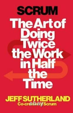 Scrum The Art of Doing Twice the Work in Half the Time by Sutherland, Jeff The